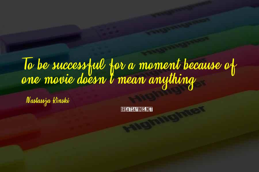 Nastassja Kinski Sayings: To be successful for a moment because of one movie doesn't mean anything.