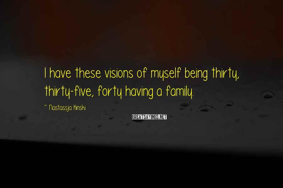 Nastassja Kinski Sayings: I have these visions of myself being thirty, thirty-five, forty having a family.