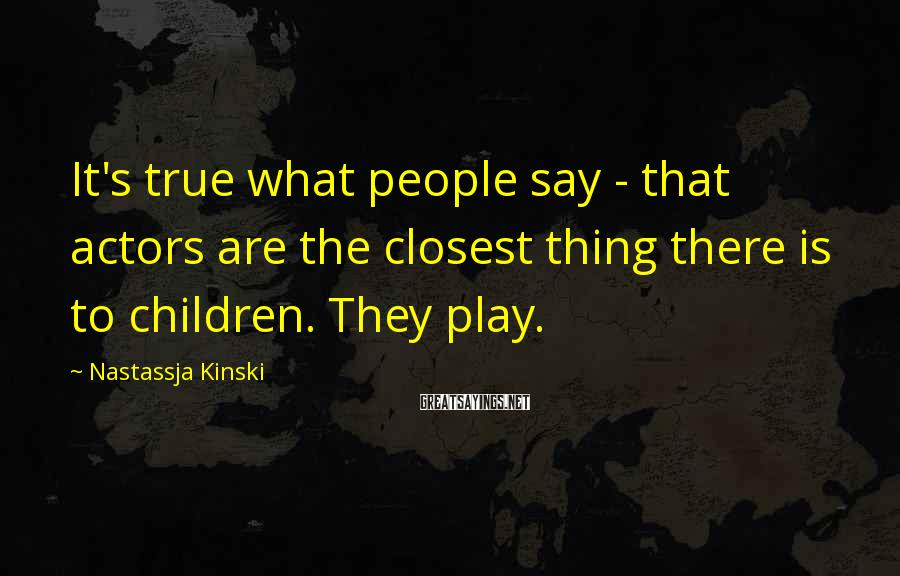 Nastassja Kinski Sayings: It's true what people say - that actors are the closest thing there is to