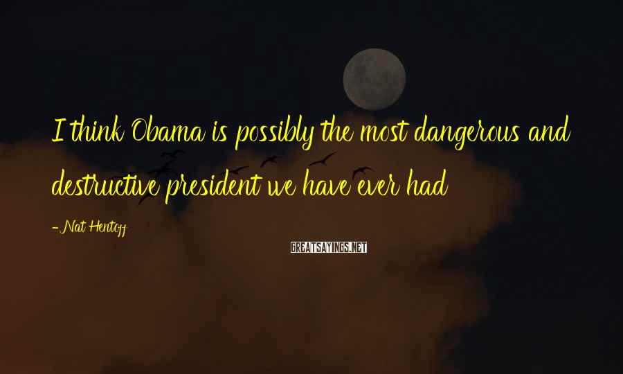 Nat Hentoff Sayings: I think Obama is possibly the most dangerous and destructive president we have ever had