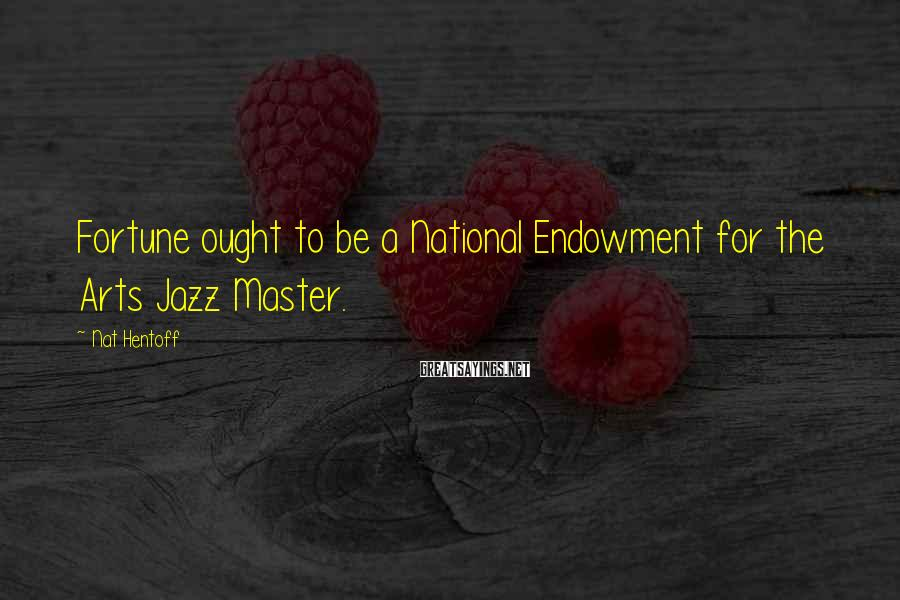 Nat Hentoff Sayings: Fortune ought to be a National Endowment for the Arts Jazz Master.