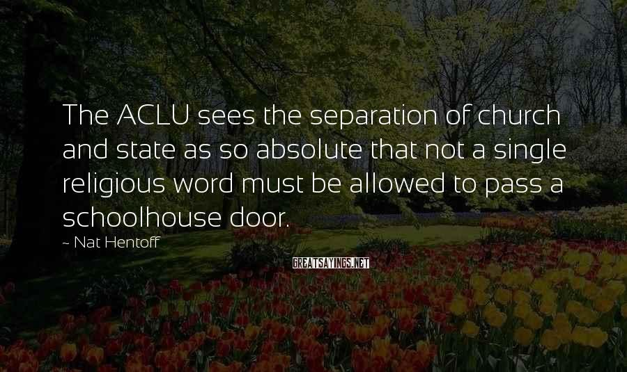 Nat Hentoff Sayings: The ACLU sees the separation of church and state as so absolute that not a