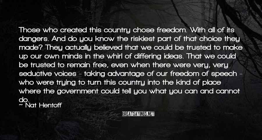 Nat Hentoff Sayings: Those who created this country chose freedom. With all of its dangers. And do you