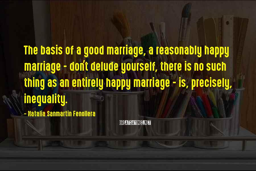 Natalia Sanmartin Fenollera Sayings: The basis of a good marriage, a reasonably happy marriage - don't delude yourself, there