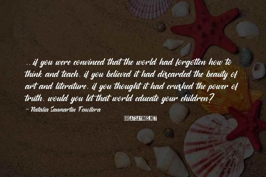 Natalia Sanmartin Fenollera Sayings: ...if you were convinced that the world had forgotten how to think and teach, if