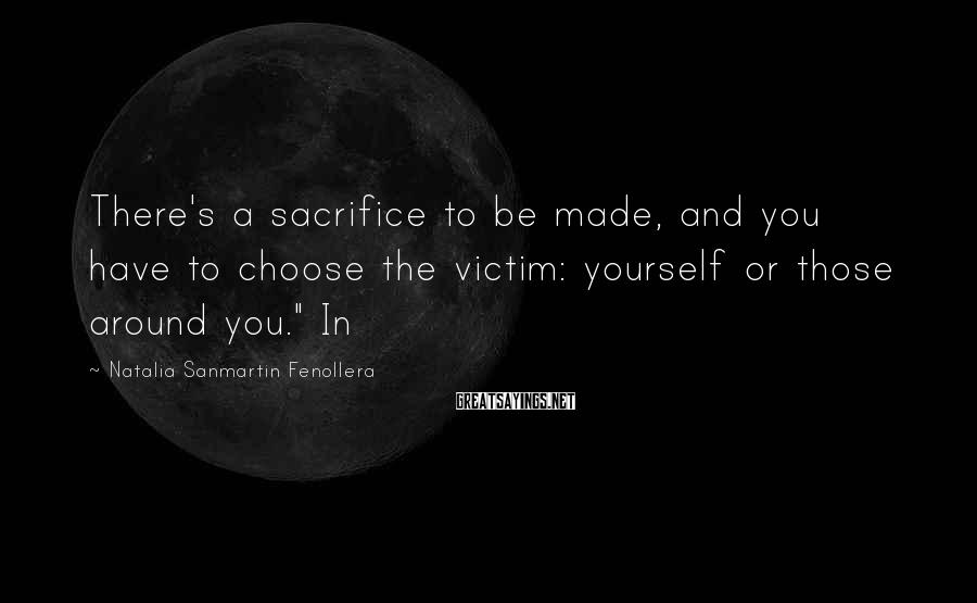 Natalia Sanmartin Fenollera Sayings: There's a sacrifice to be made, and you have to choose the victim: yourself or