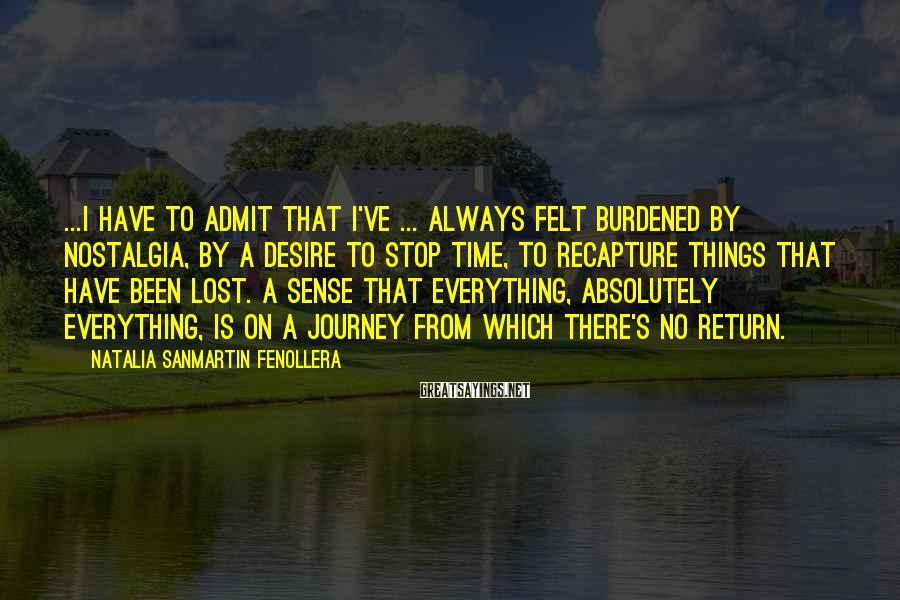 Natalia Sanmartin Fenollera Sayings: ...I have to admit that I've ... always felt burdened by nostalgia, by a desire