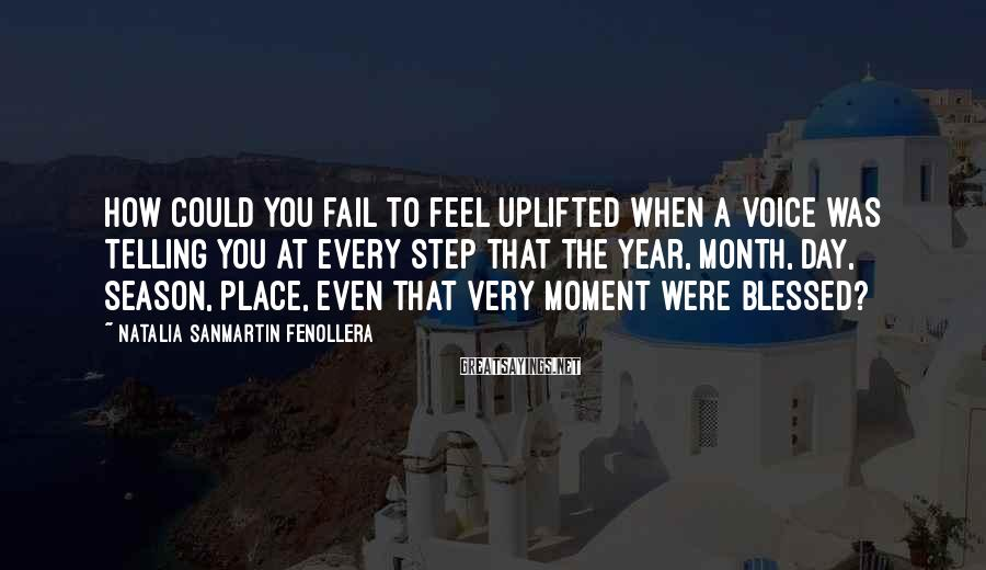 Natalia Sanmartin Fenollera Sayings: How could you fail to feel uplifted when a voice was telling you at every