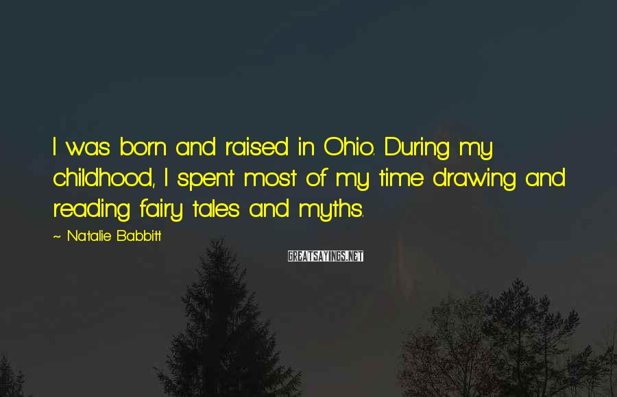 Natalie Babbitt Sayings: I was born and raised in Ohio. During my childhood, I spent most of my