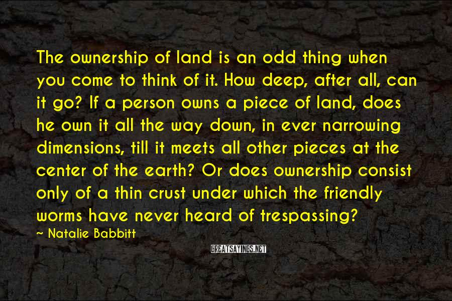 Natalie Babbitt Sayings: The ownership of land is an odd thing when you come to think of it.