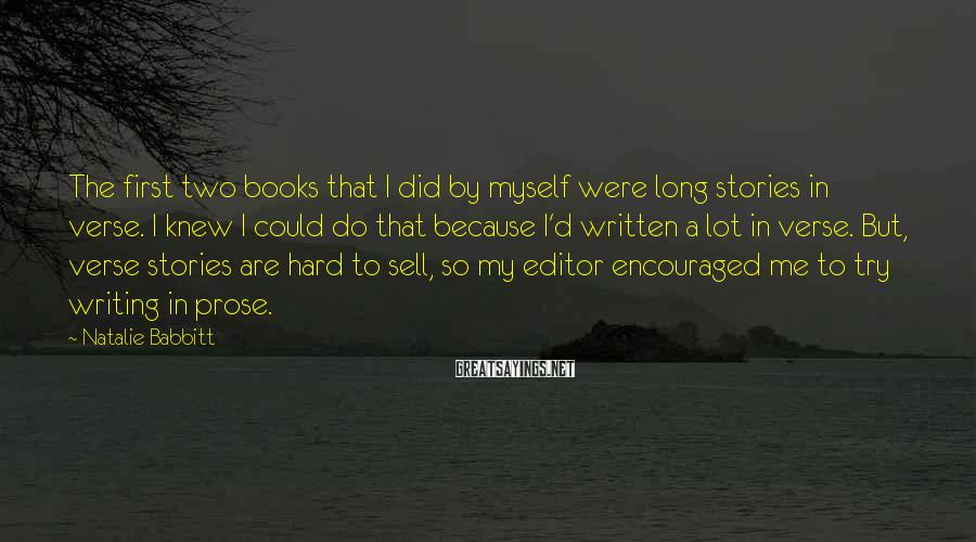 Natalie Babbitt Sayings: The first two books that I did by myself were long stories in verse. I