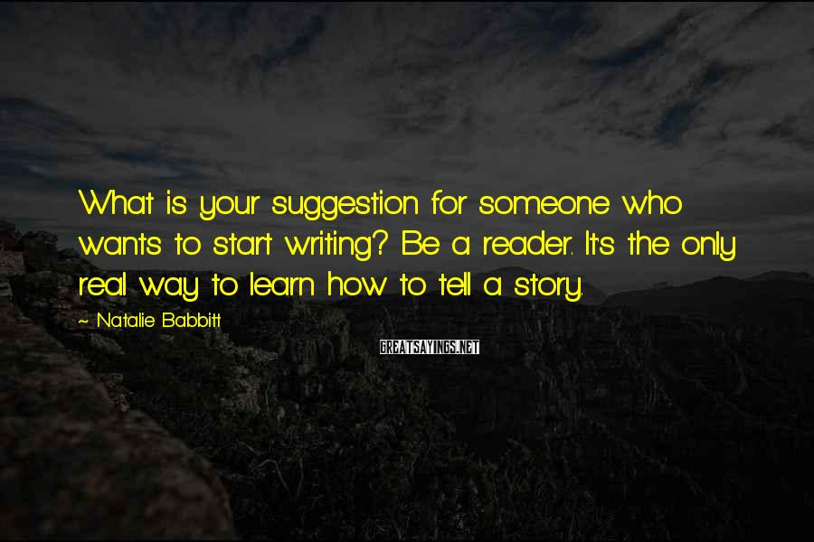 Natalie Babbitt Sayings: What is your suggestion for someone who wants to start writing? Be a reader. It's