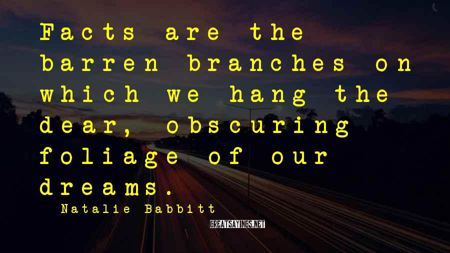 Natalie Babbitt Sayings: Facts are the barren branches on which we hang the dear, obscuring foliage of our