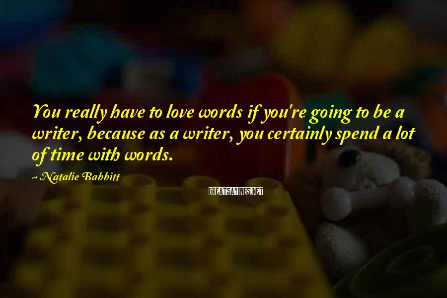 Natalie Babbitt Sayings: You really have to love words if you're going to be a writer, because as