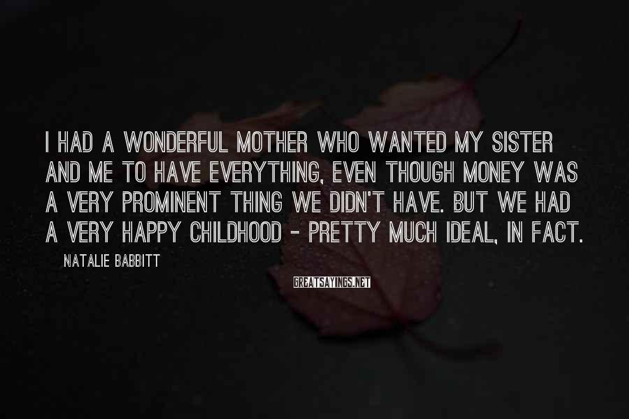 Natalie Babbitt Sayings: I had a wonderful mother who wanted my sister and me to have everything, even