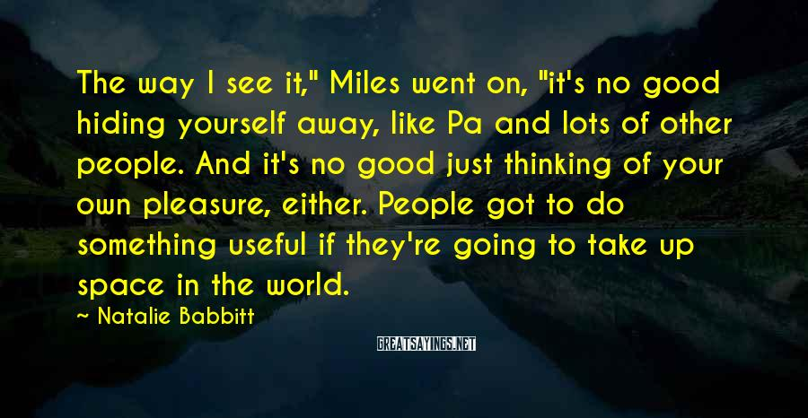 """Natalie Babbitt Sayings: The way I see it,"""" Miles went on, """"it's no good hiding yourself away, like"""