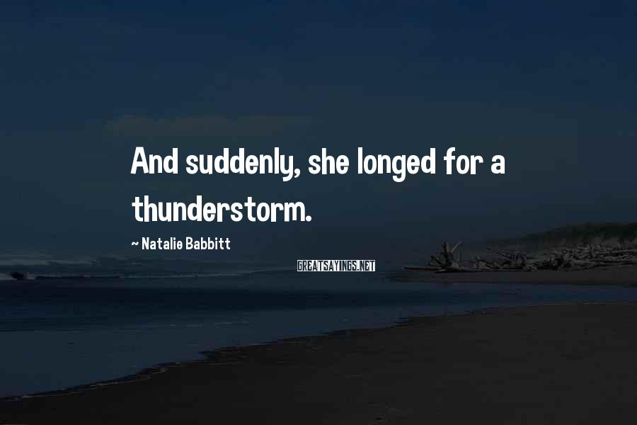 Natalie Babbitt Sayings: And suddenly, she longed for a thunderstorm.