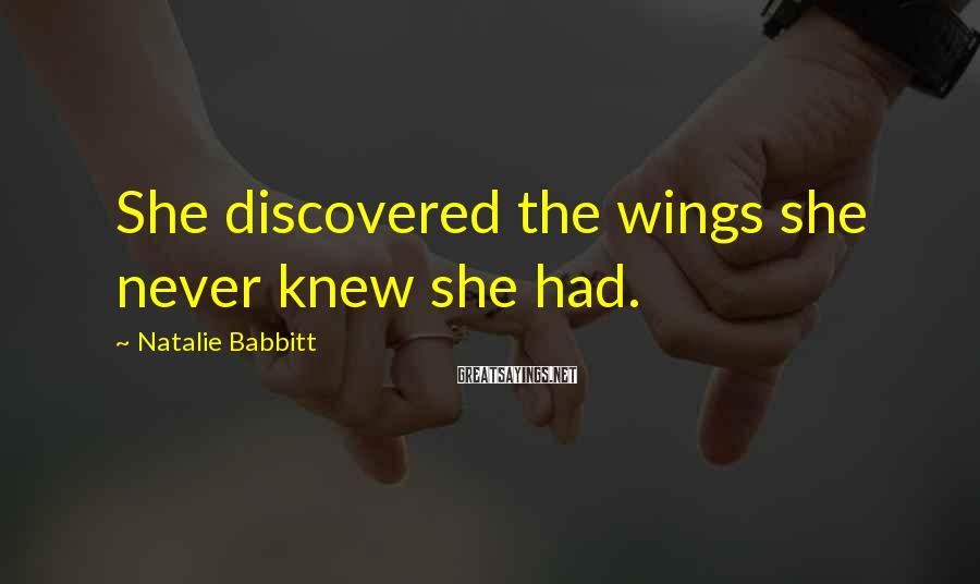 Natalie Babbitt Sayings: She discovered the wings she never knew she had.