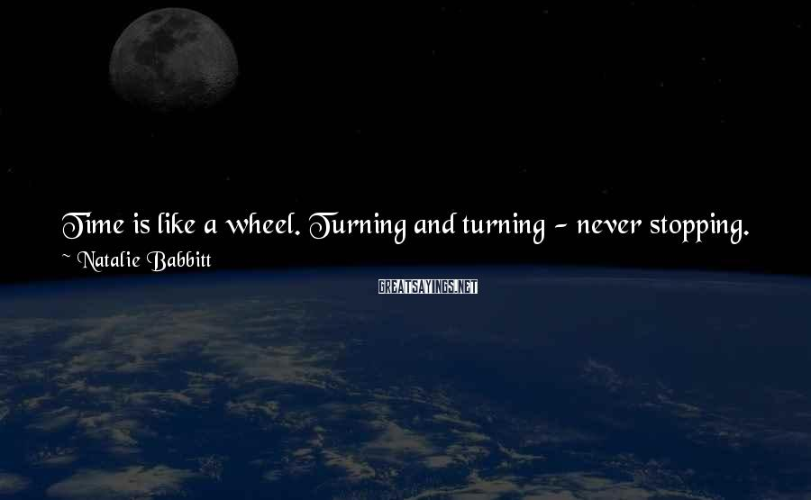 Natalie Babbitt Sayings: Time is like a wheel. Turning and turning - never stopping. And the woods are