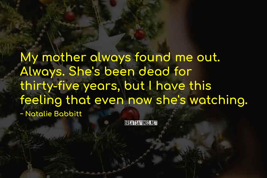 Natalie Babbitt Sayings: My mother always found me out. Always. She's been dead for thirty-five years, but I