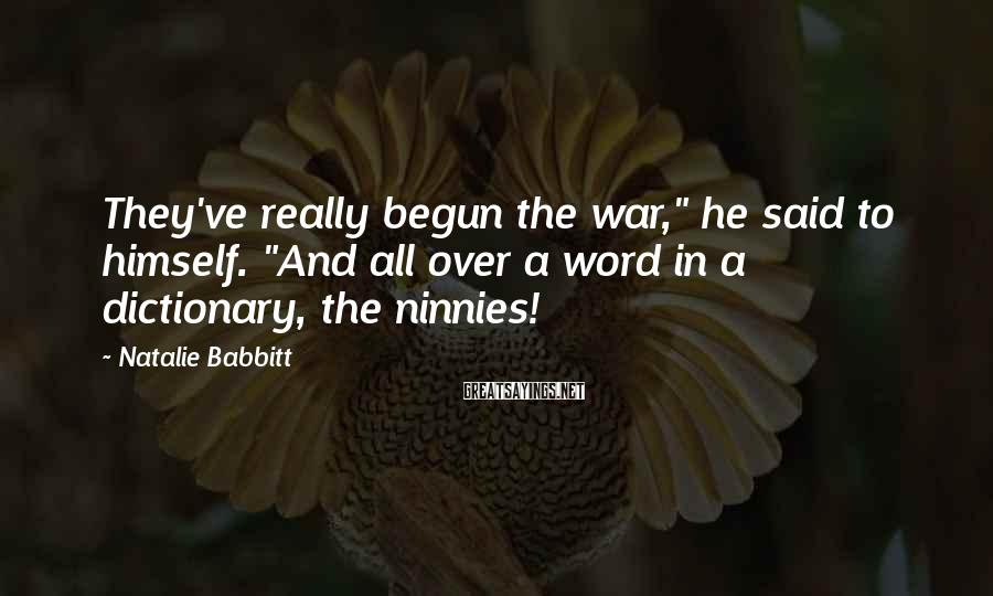 """Natalie Babbitt Sayings: They've really begun the war,"""" he said to himself. """"And all over a word in"""