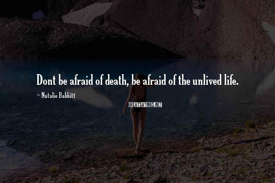 Natalie Babbitt Sayings: Dont be afraid of death, be afraid of the unlived life.