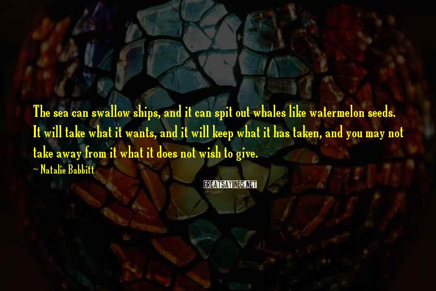 Natalie Babbitt Sayings: The sea can swallow ships, and it can spit out whales like watermelon seeds. It