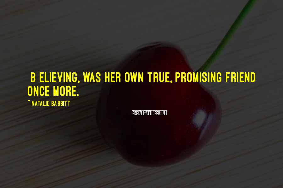 Natalie Babbitt Sayings: [B]elieving, was her own true, promising friend once more.