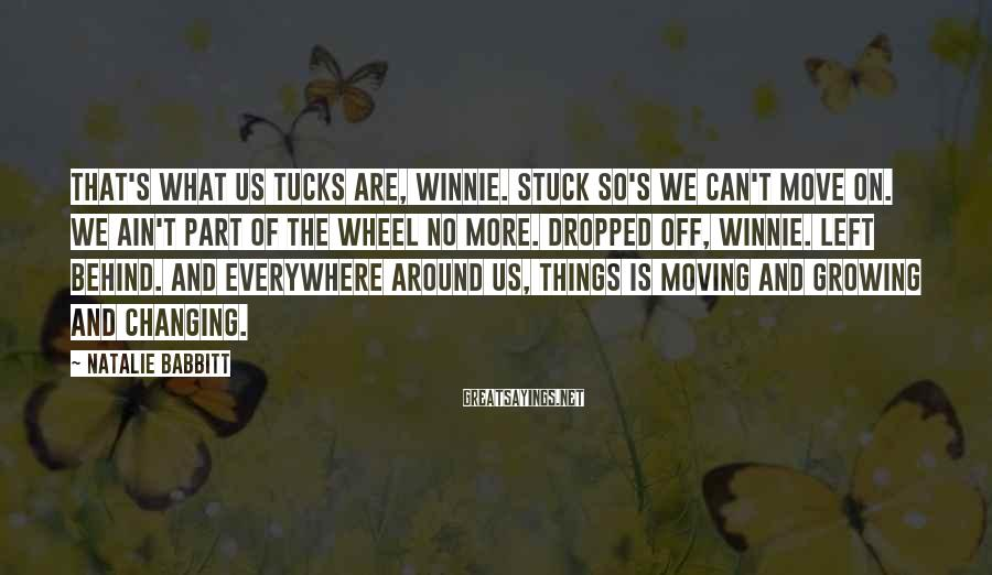 Natalie Babbitt Sayings: That's what us Tucks are, Winnie. Stuck so's we can't move on. We ain't part