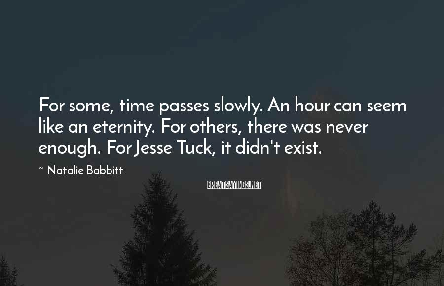 Natalie Babbitt Sayings: For some, time passes slowly. An hour can seem like an eternity. For others, there