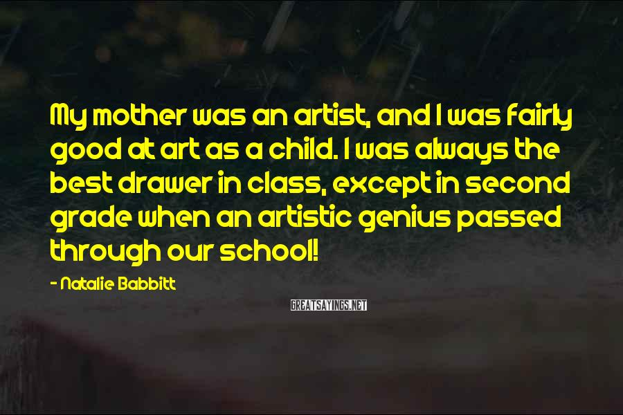 Natalie Babbitt Sayings: My mother was an artist, and I was fairly good at art as a child.