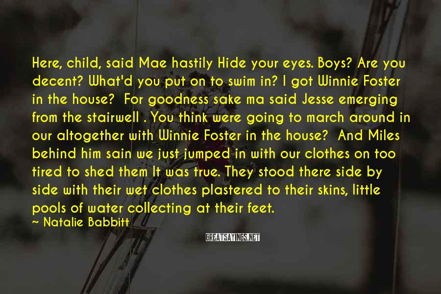 Natalie Babbitt Sayings: Here, child, said Mae hastily Hide your eyes. Boys? Are you decent? What'd you put