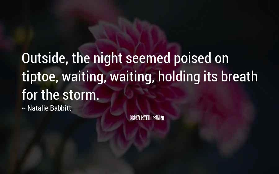 Natalie Babbitt Sayings: Outside, the night seemed poised on tiptoe, waiting, waiting, holding its breath for the storm.