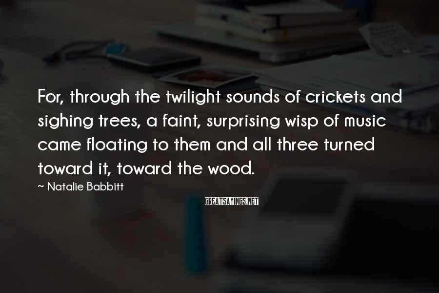 Natalie Babbitt Sayings: For, through the twilight sounds of crickets and sighing trees, a faint, surprising wisp of
