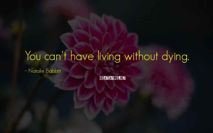Natalie Babbitt Sayings: You can't have living without dying.