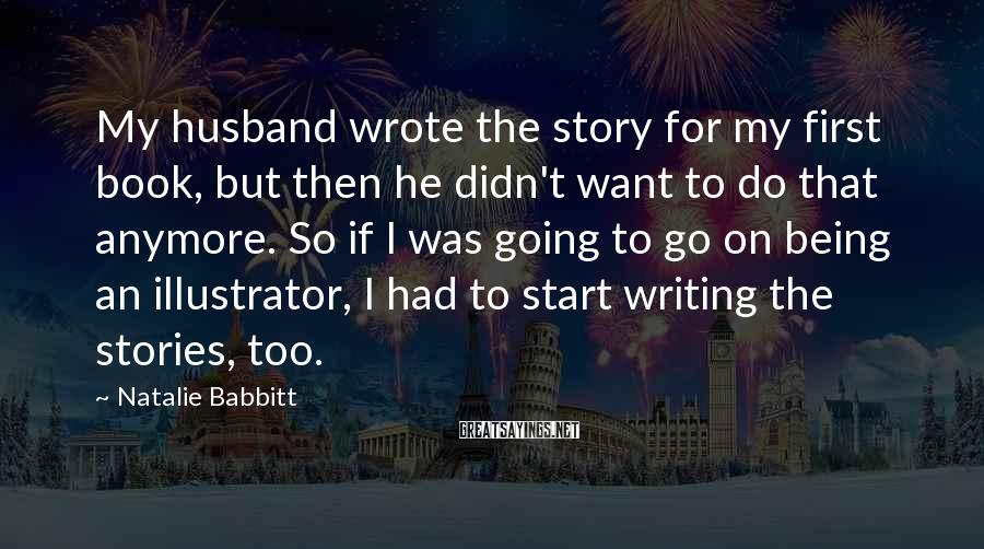 Natalie Babbitt Sayings: My husband wrote the story for my first book, but then he didn't want to
