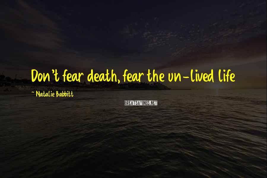 Natalie Babbitt Sayings: Don't fear death, fear the un-lived life