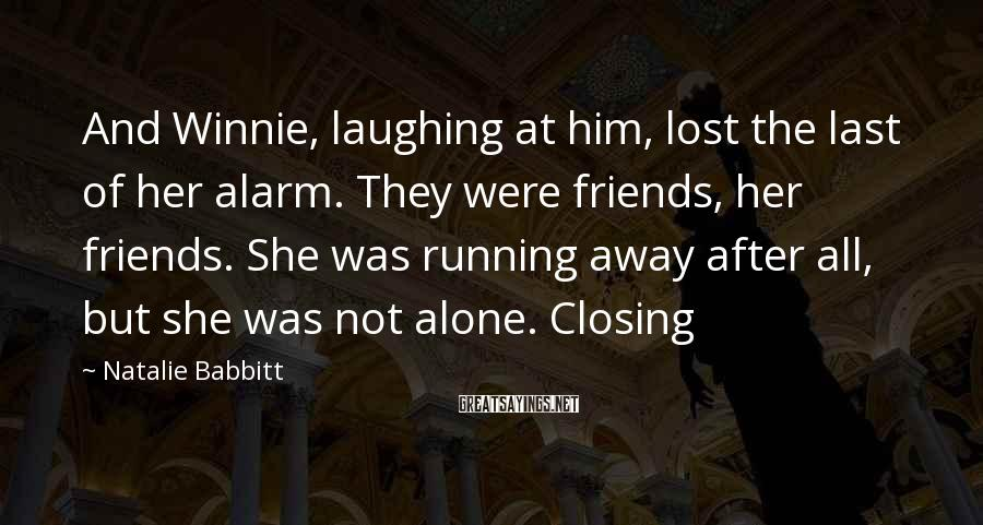 Natalie Babbitt Sayings: And Winnie, laughing at him, lost the last of her alarm. They were friends, her