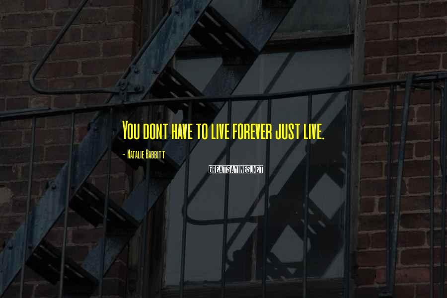 Natalie Babbitt Sayings: You dont have to live forever just live.