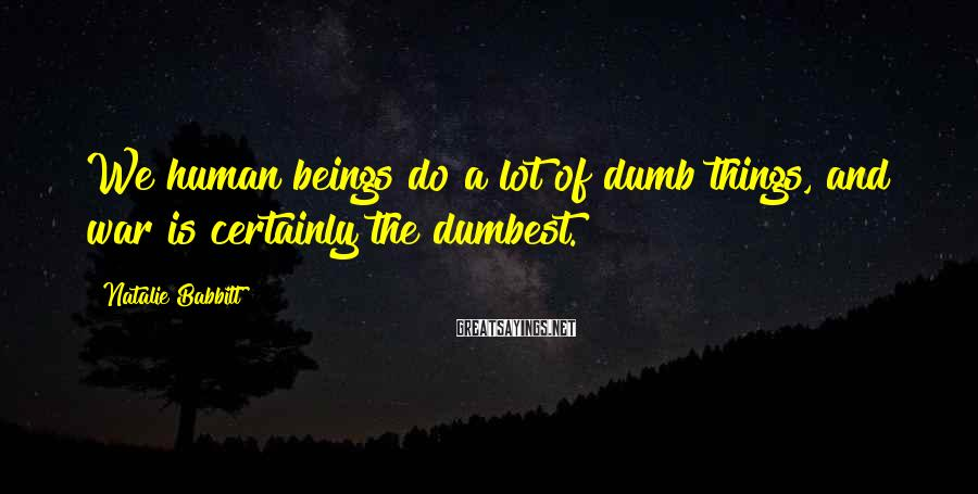 Natalie Babbitt Sayings: We human beings do a lot of dumb things, and war is certainly the dumbest.