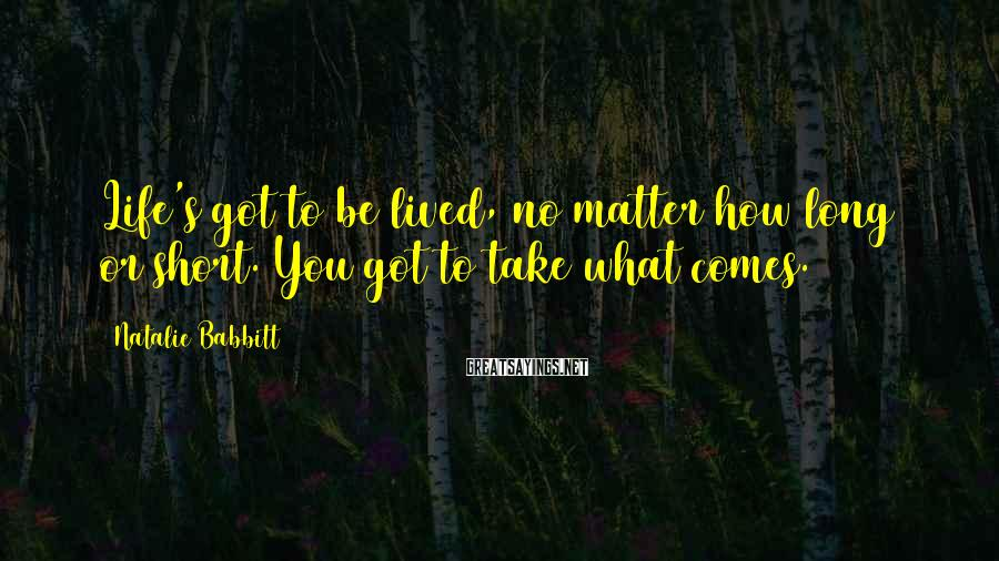 Natalie Babbitt Sayings: Life's got to be lived, no matter how long or short. You got to take