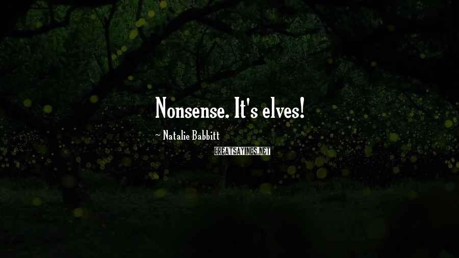 Natalie Babbitt Sayings: Nonsense. It's elves!