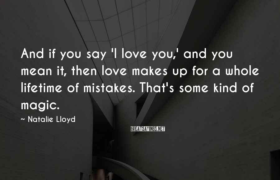 Natalie Lloyd Sayings: And if you say 'I love you,' and you mean it, then love makes up