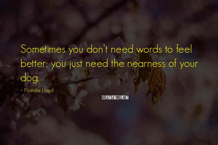 Natalie Lloyd Sayings: Sometimes you don't need words to feel better; you just need the nearness of your
