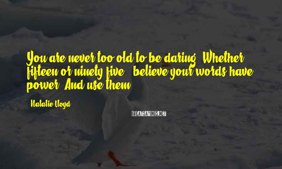 Natalie Lloyd Sayings: You are never too old to be daring. Whether fifteen or ninety-five...believe your words have