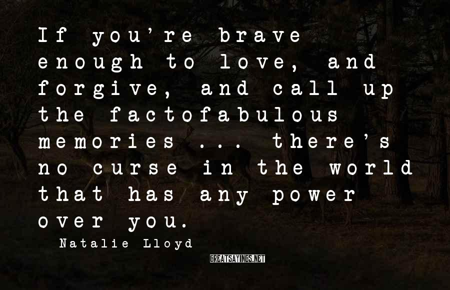 Natalie Lloyd Sayings: If you're brave enough to love, and forgive, and call up the factofabulous memories ...