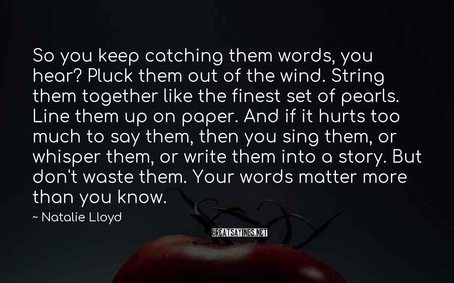 Natalie Lloyd Sayings: So you keep catching them words, you hear? Pluck them out of the wind. String
