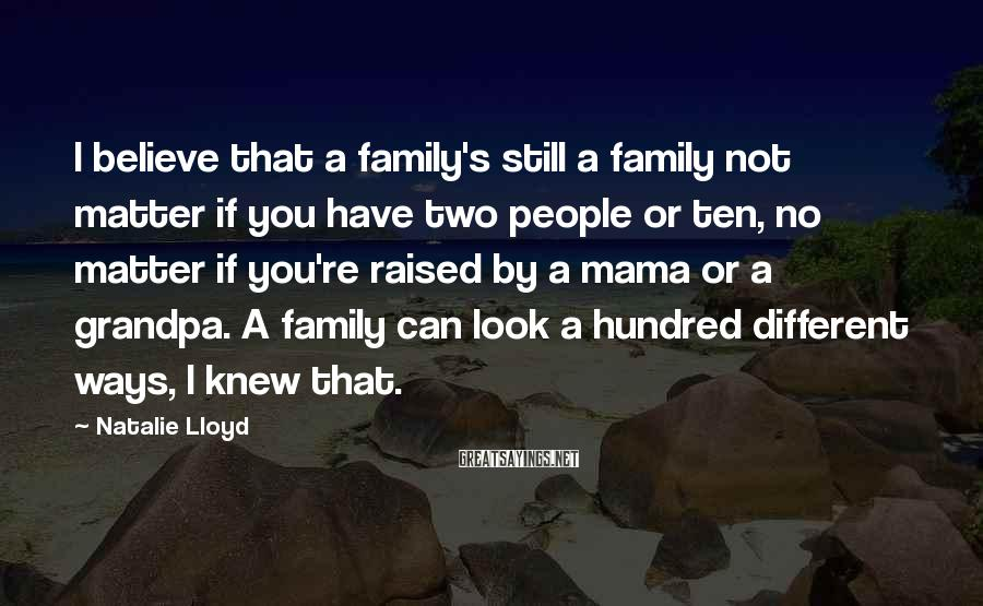 Natalie Lloyd Sayings: I believe that a family's still a family not matter if you have two people