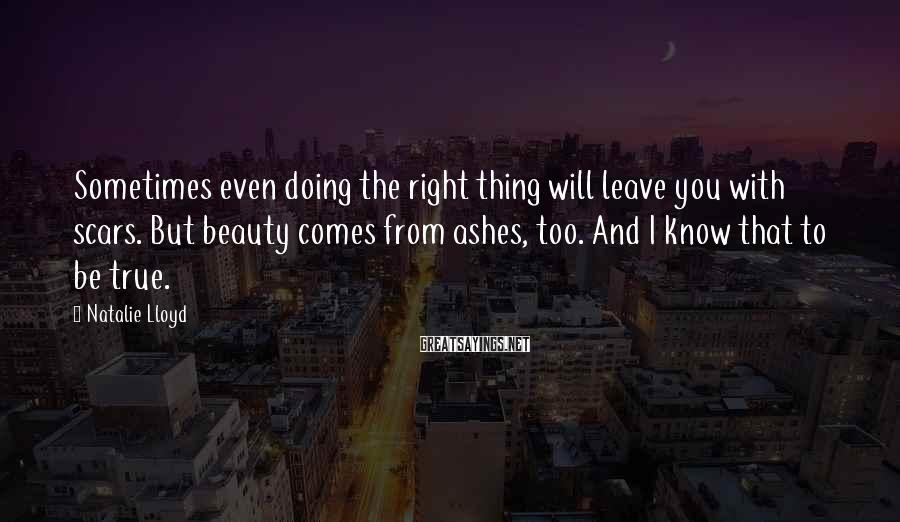 Natalie Lloyd Sayings: Sometimes even doing the right thing will leave you with scars. But beauty comes from