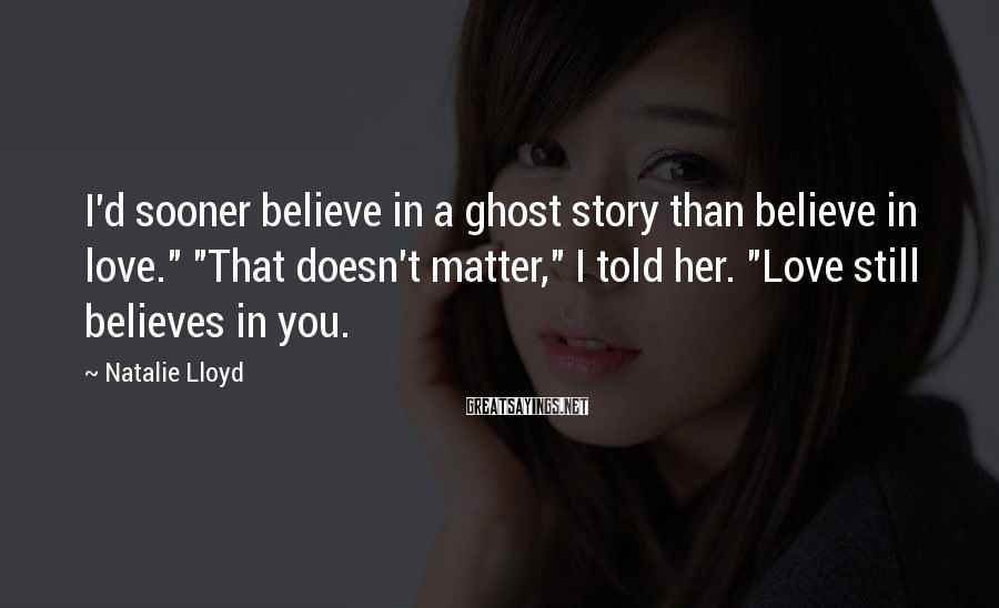 "Natalie Lloyd Sayings: I'd sooner believe in a ghost story than believe in love."" ""That doesn't matter,"" I"
